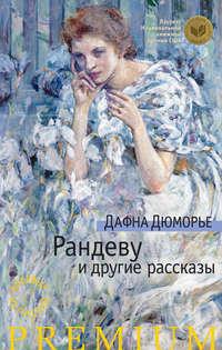 Дюморье, Дафна  - Рандеву и другие рассказы (сборник)