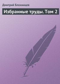Блохинцев, Дмитрий  - Избранные труды. Том 2