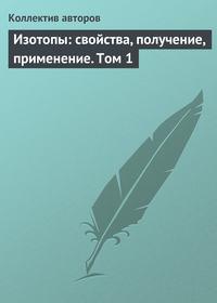 авторов, Коллектив  - Изотопы: свойства, получение, применение. Том 1