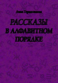 Горностаева, Анна  - Рассказы в алфавитном порядке (сборник)