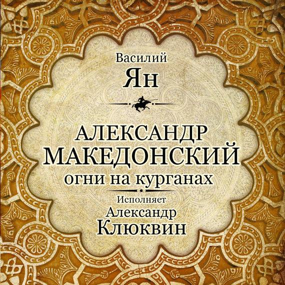 Василий Ян Александр Македонский. Огни на курганах василий ян батый