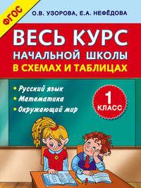 Узорова, О. В.  - Весь курс начальной школы в схемах и таблицах. 1 класс