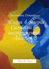 Островская, Валентина  - Жизнь вжизни. Символы– инструменты Ангелов3. Леля &Лель