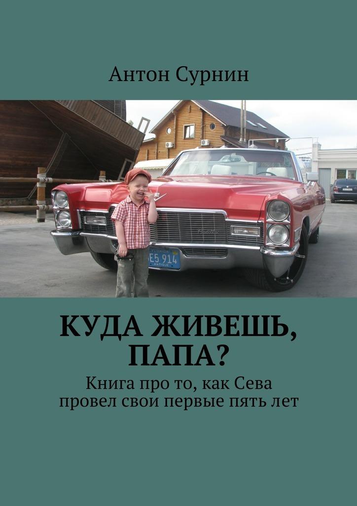 Антон Сурнин Куда живешь, папа? Книга про то, как Сева провел свои первые пятьлет