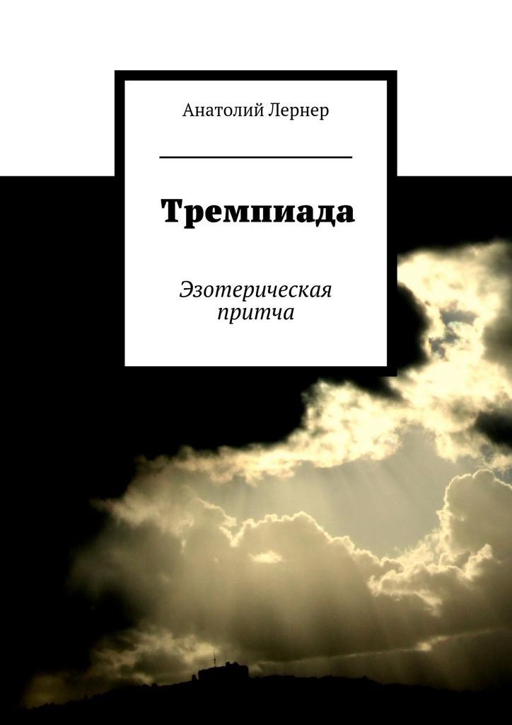 Анатолий Лернер Тремпиада. Эзотерическая притча анатолий радов изгой начало пути