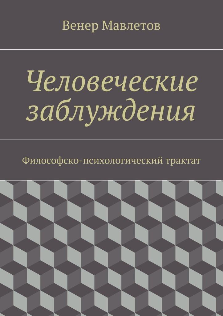 Венер Мавлетов - Человеческие заблуждения. Философско-психологический трактат