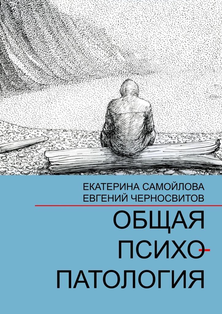 Екатерина Самойлова, Евгений Черносвитов - Общая психопатология. Том1