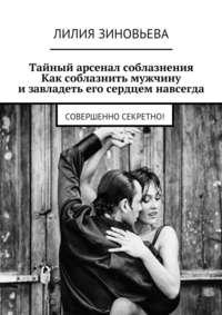 Зиновьева, Лилия  - Тайный арсенал соблазнения. Как соблазнить мужчину изавладеть его сердцем навсегда. Совершенно секретно!