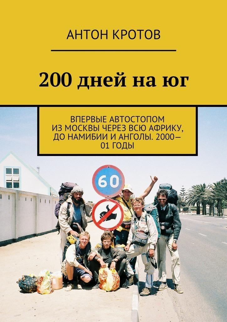 200дней наюг. Впервые автостопом изМосквы через всю Африку, доНамибии иАнголы. 2000—01годы
