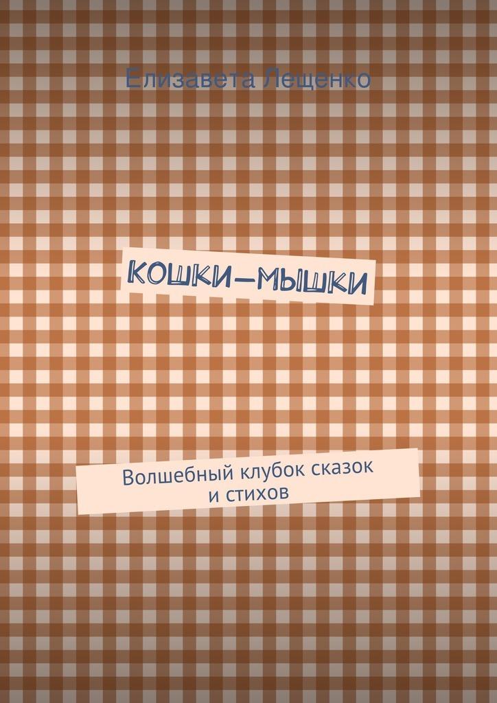 Елизавета Лещенко Кошки-мышки. Волшебный клубок сказок истихов
