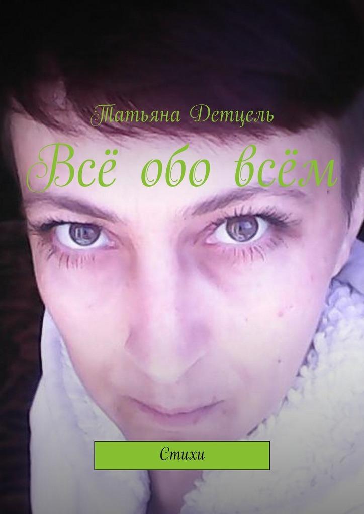 Татьяна Детцель Всё обовсём. Стихи татьяна детцель распопова любовь стихи
