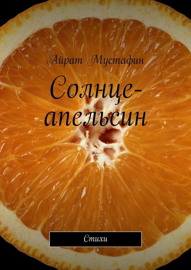бесплатно Солнце-апельсин. Стихи Скачать Айрат Мустафин