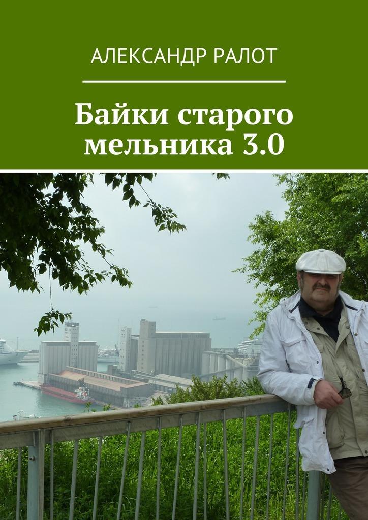 Александр Ралот Байки старого мельника3.0 александр ралот байки старого мельника