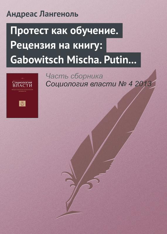 Протест как обучение. Рецензия на книгу: Gabowitsch Mischa. Putin kaputt!? Russlands neue Protestkultur. Berlin: Suhrkamp, 2013 изменяется быстро и настойчиво