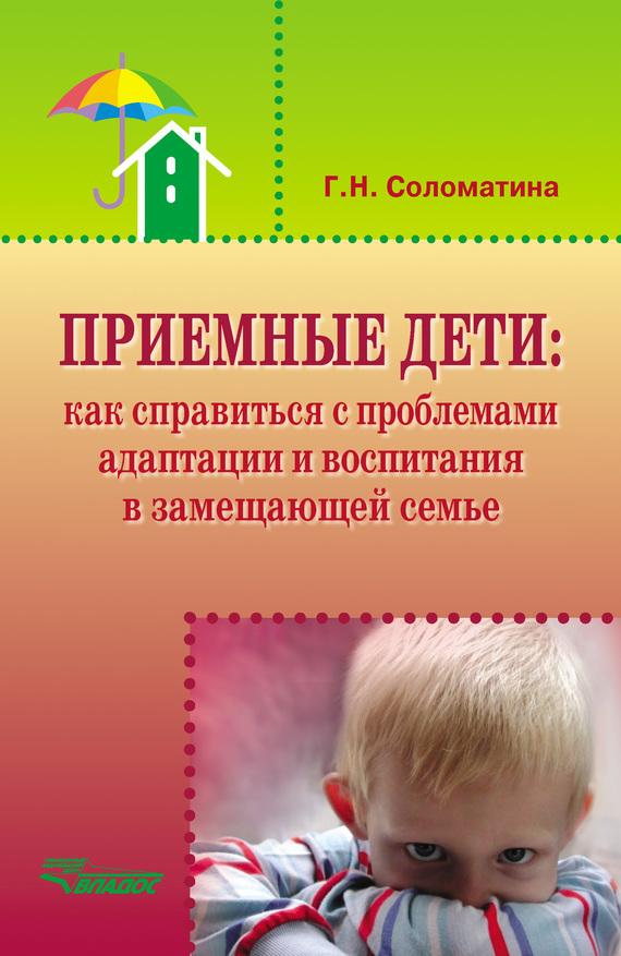 Галина Соломатина - Приемные дети: как справиться с проблемами адаптации и воспитания в замещающей семье