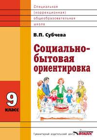 Субчева, В. П.  - Социально-бытовая ориентировка. 9 класс