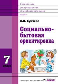 Субчева, В. П.  - Социально-бытовая ориентировка. 7 класс