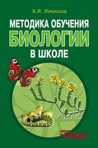 Никишов, Александр  - Методика обучения биологии в школе
