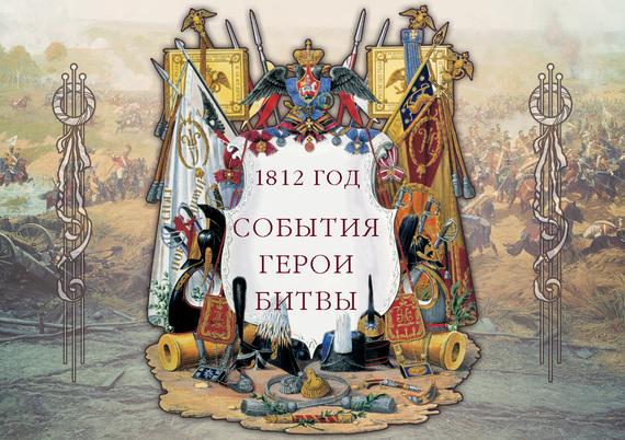 1812 год. События. Герои. Битвы