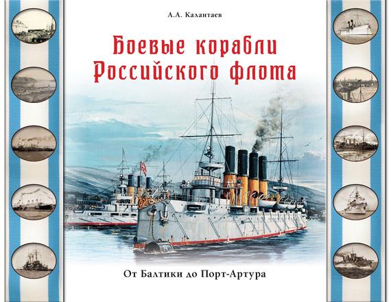 Александр Калантаев Боевые корабли Российского флота. От Балтики до Порт-Артура