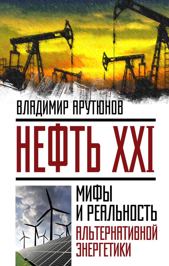 В. С. Арутюнов Нефть XXI. Мифы и реальность альтернативной энергетики арутюнов в нефть xxi мифы и реальность альтернативной энергетики