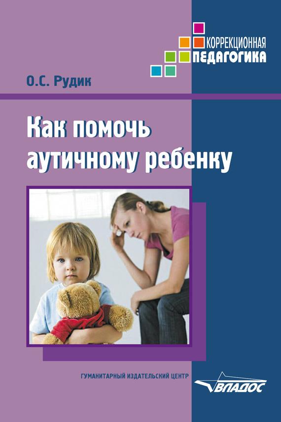 О. С. Рудик Как помочь аутичному ребенку консультирование родителей в детском саду возрастные особенности детей