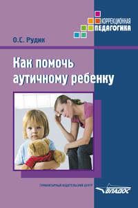 Рудик, Ольга  - Как помочь аутичному ребенку