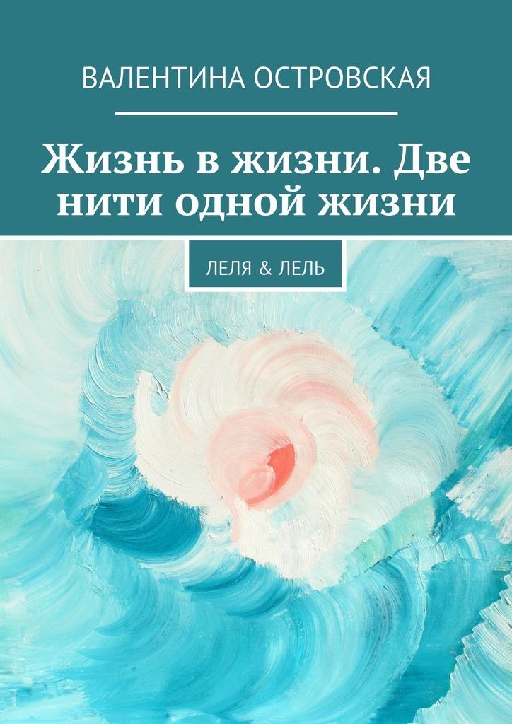 Валентина Островская Жизнь вжизни. Две нити одной жизни. Леля &Лель тарифный план