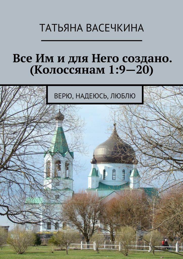 Татьяна Альбертовна Васечкина Все Им идля Него создано. (Колоссянам 1:9—20). Верю, надеюсь, люблю