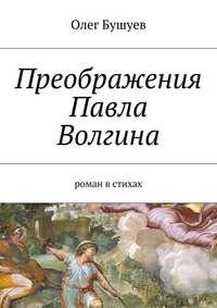Олег Львович Бушуев - Преображения Павла Волгина. роман встихах