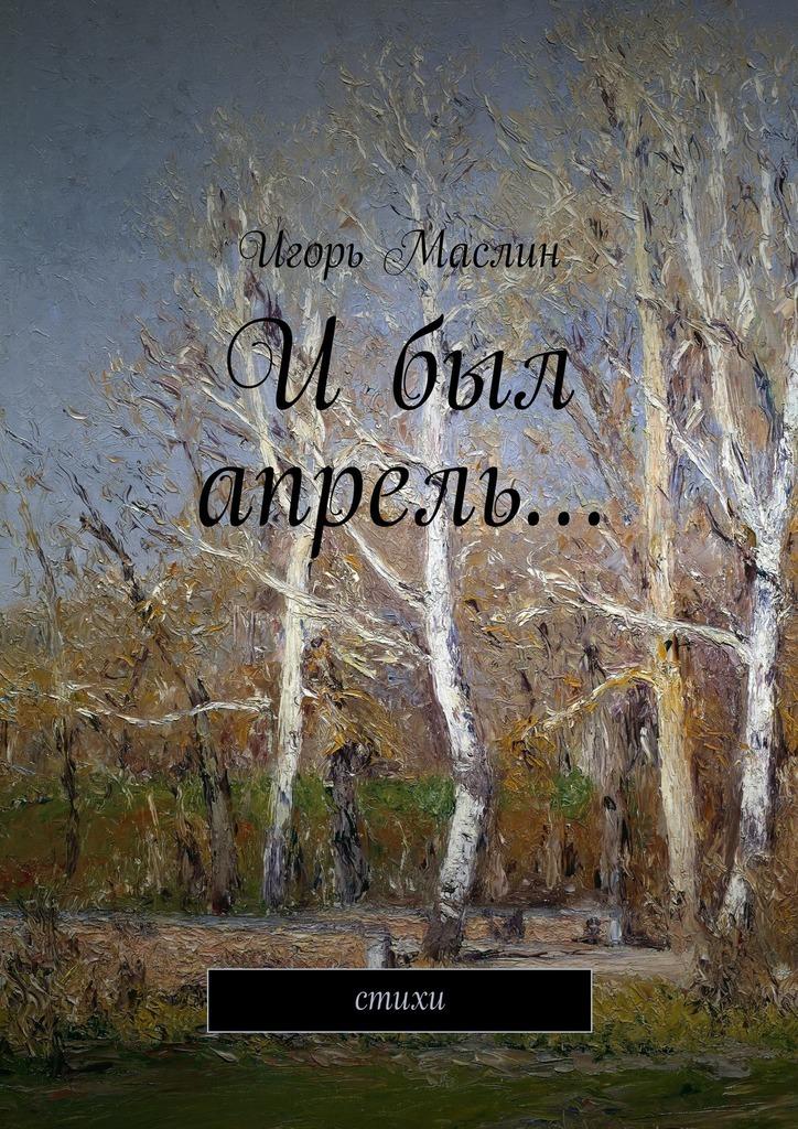 Игорь Маслин Ибыл апрель… стихи апрель леггинсы для девочки апрель