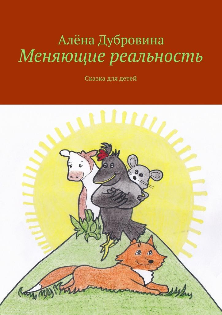 Алёна Дубровина Меняющие реальность. Сказка для детей ISBN: 9785447486365 каюм леонид интуитивные тексты шифры меняющие реальность