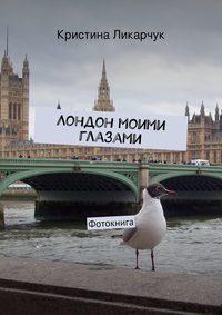 Ликарчук, Кристина  - Лондон моими глазами. Фотокнига