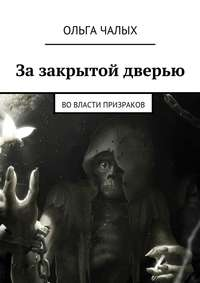 Ольга (Хельга84) Чалых - Зазакрытой дверью. Вовласти призраков