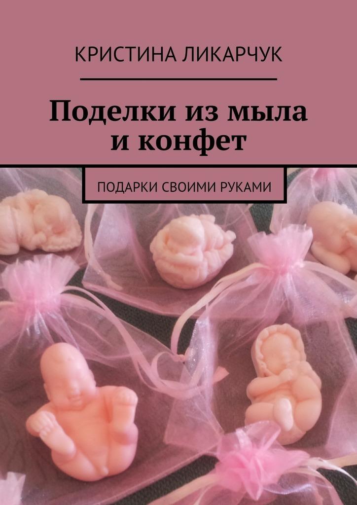 Кристина Викторовна Ликарчук Поделки измыла иконфет. Подарки своими руками