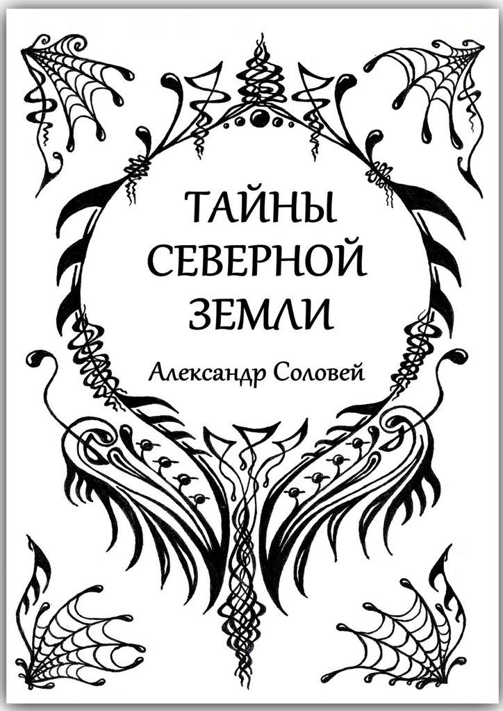 Обложка книги Тайны северной земли, автор Александр Соловей