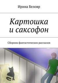 Белояр, Ирина  - Картошка исаксофон. Сборник фантастических рассказов