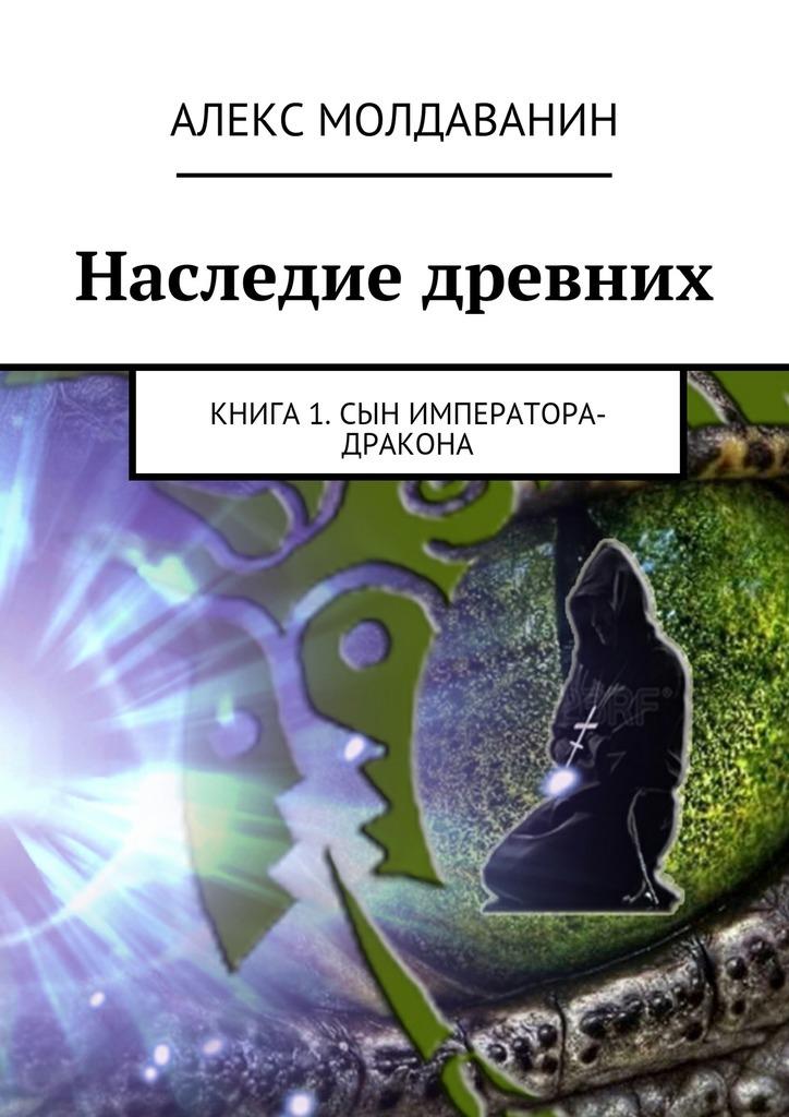 Алекс Молдаванин Наследие древних. Книга 1. Сын императора-дракона сергей самаров возраст гнева