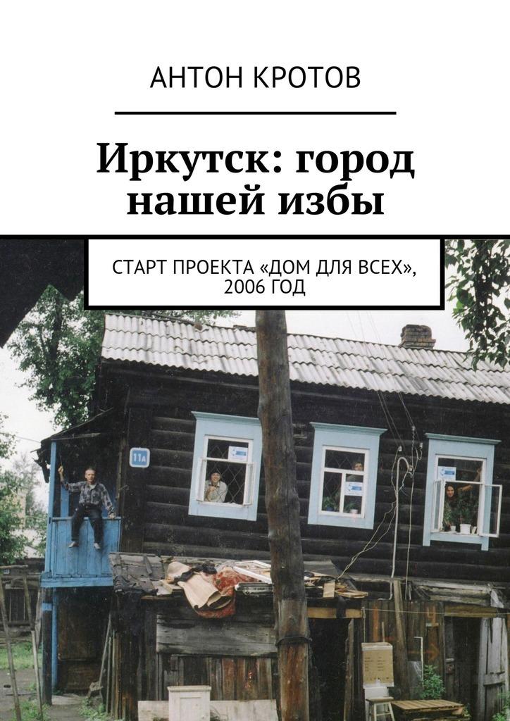 Антон Кротов Иркутск: город нашейизбы. Старт проекта «Дом для всех», 2006год