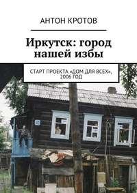 - Иркутск: город нашейизбы. Старт проекта «Дом для всех», 2006год