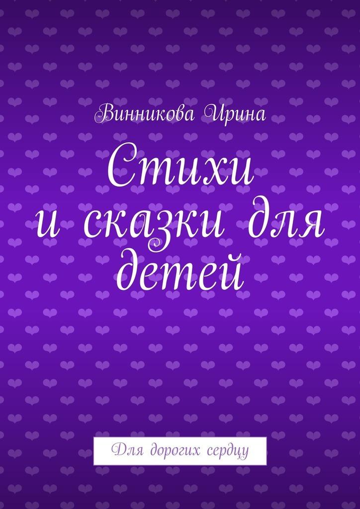 Винникова Ирина Стихи исказки для детей. Для дорогих сердцу когда мы были маленькими