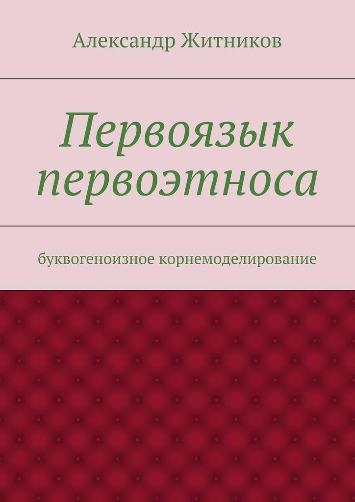 бесплатно Александр Михайлович Житников Скачать Первоязык первоэтноса. буквогеноизное корнемоделирование