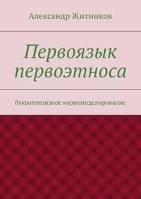Житников, Александр Михайлович  - Первоязык первоэтноса. буквогеноизное корнемоделирование