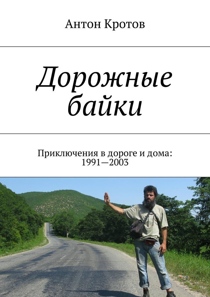 Дорожные байки. Приключения вдороге идома: 1991—2003 ( Антон Кротов  )