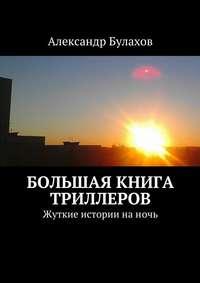Булахов, Александр  - Большая книга триллеров. Жуткие истории наночь