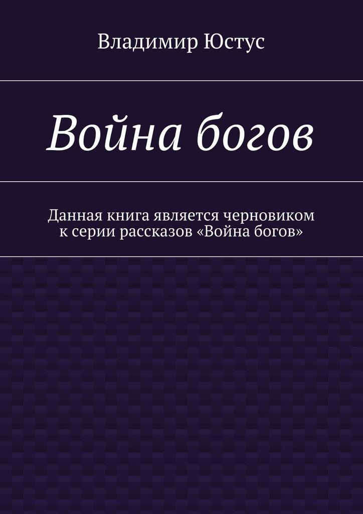 Владимир Сергеевич Юстус Война богов. Данная книга является черновиком ксерии рассказов «Война богов» рудольф баландин 100 великих богов