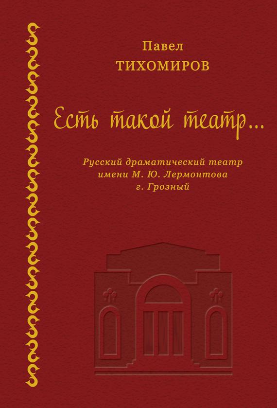 Павел Тихомиров Есть такой театр… подобен богу ретроспектива жизни м ю лермонтова