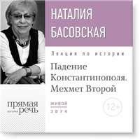 Басовская, Наталия  - Лекция «Падение Константинополя. Мехмет Второй»
