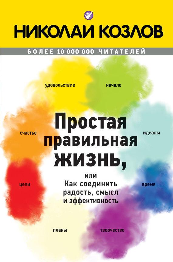 Обложка книги Простая правильная жизнь, или Как соединить радость, смысл и эффективность, автор Козлов, Николай