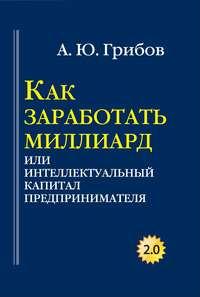 Грибов, Андрей  - Как заработать миллиард, или Интеллектуальный капитал предпринимателя